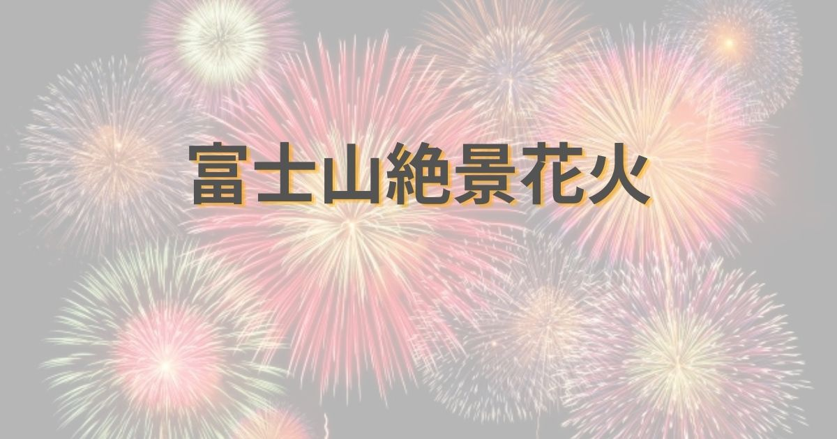 【2020】「富士山絶景花火」の開催はいつ?場所は?チケット入手方法も